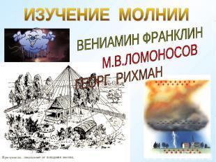 ИЗУЧЕНИЕ МОЛНИИВЕНИАМИН ФРАНКЛИНМ.В.ЛОМОНОСОВГЕОРГ РИХМАН