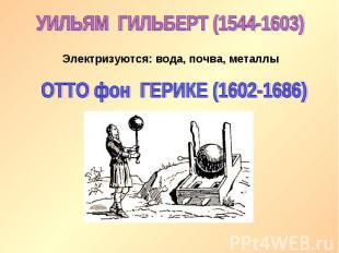 УИЛЬЯМ ГИЛЬБЕРТ (1544-1603)Электризуются: вода, почва, металлыОТТО фон ГЕРИКЕ (1