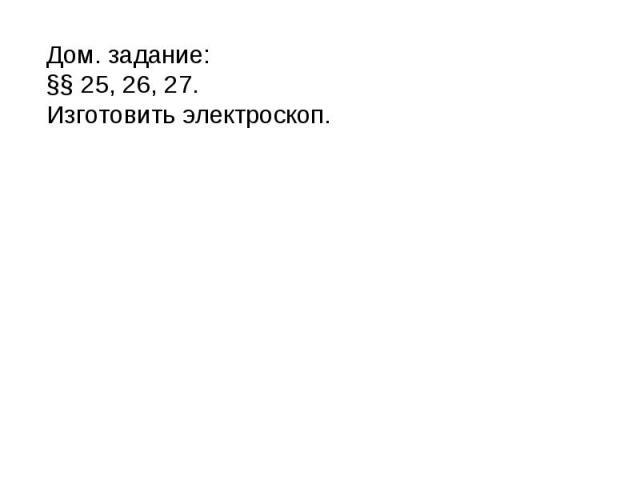 Дом. задание: §§ 25, 26, 27.Изготовить электроскоп.
