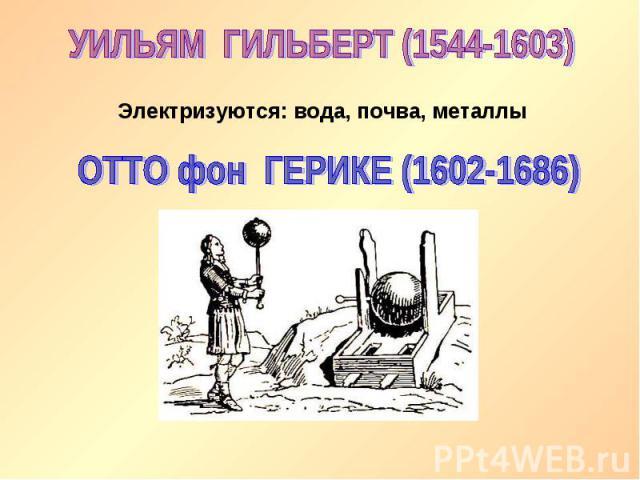 УИЛЬЯМ ГИЛЬБЕРТ (1544-1603)Электризуются: вода, почва, металлыОТТО фон ГЕРИКЕ (1602-1686)