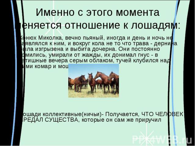 Именно с этого момента меняется отношение к лошадям:Конюх Миколка, вечно пьяный, иногда и день и ночь не заявлялся к ним, и вокруг кола не то что трава - дернина была изгрызена и выбита дочерна. Они постоянно томились, умирали от жажды, их донимал г…