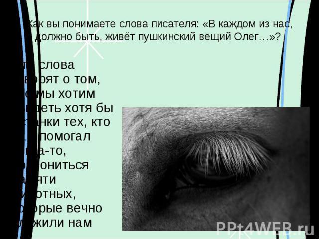 Как вы понимаете слова писателя: «В каждом из нас, должно быть, живёт пушкинский вещий Олег…»? Эти слова говорят о том, что мы хотим увидеть хотя бы останки тех, кто нам помогал когда-то, поклониться памяти животных, которые вечно служили нам