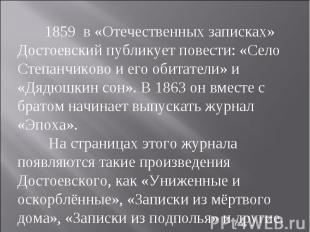1859 в «Отечественных записках» Достоевский публикует повести: «Село Степанчиков