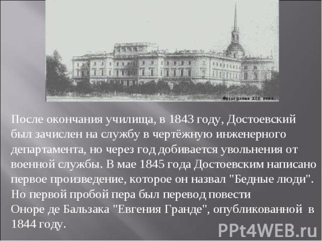 После окончания училища, в 1843 году, Достоевский был зачислен на службу в чертёжную инженерного департамента, но через год добивается увольнения от военной службы. В мае 1845 года Достоевским написано первое произведение, которое он назвал