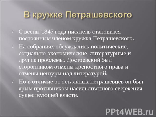 В кружке ПетрашевскогоС весны 1847 года писатель становится постоянным членом кружка Петрашевского. На собраниях обсуждались политические, социально-экономические, литературные и другие проблемы. Достоевский был сторонником отмены крепостного права …