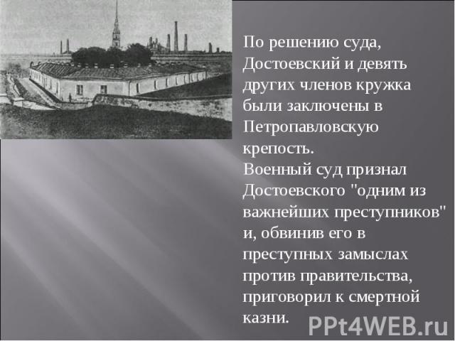 По решению суда, Достоевский и девять других членов кружка были заключены в Петропавловскую крепость. Военный суд признал Достоевского