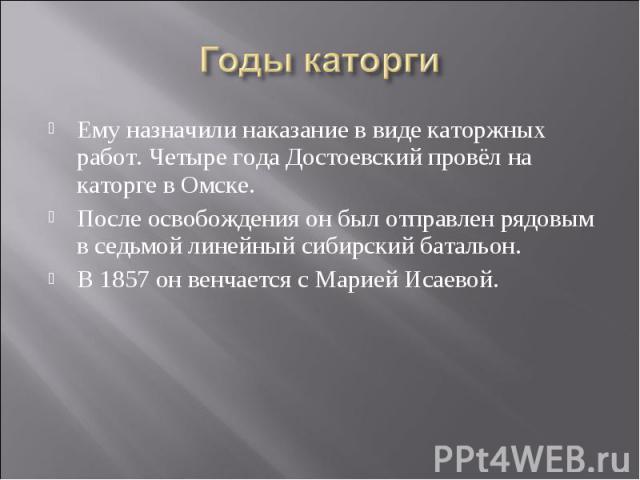 Годы каторгиЕму назначили наказание в виде каторжных работ. Четыре года Достоевский провёл на каторге в Омске. После освобождения он был отправлен рядовым в седьмой линейный сибирский батальон. В 1857 он венчается с Марией Исаевой.