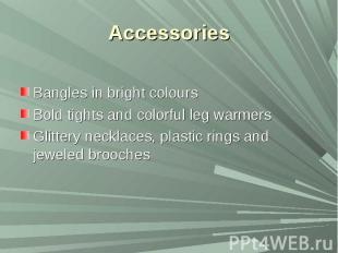 AccessoriesBangles in bright coloursBold tights and colorful leg warmersGlittery