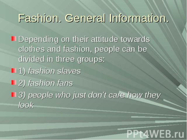 Fashion. General Information.Depending on their attitude towards clothes and fashion, people can be divided in three groups:1) fashion slaves2) fashion fans3) people who just don't care how they look