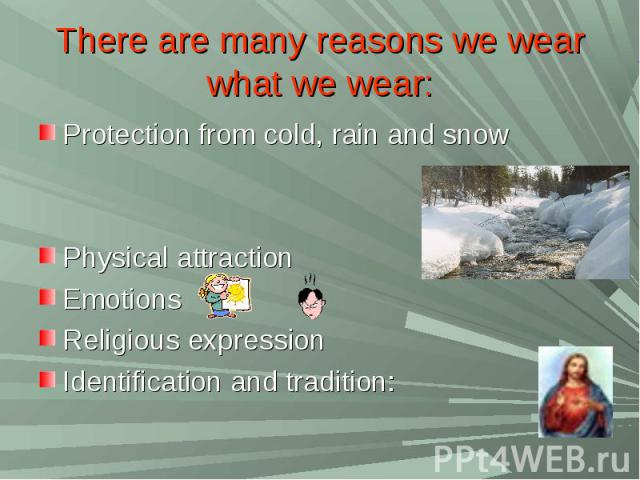 There are many reasons we wear what we wear:Protection from cold, rain and snow Physical attraction Emotions Religious expression Identification and tradition: