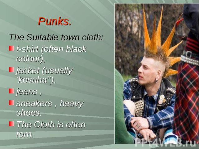 Punks.The Suitable town cloth:t-shirt (often black colour), jacket (usually 'kosuha''), jeans , sneakers , heavy shoes. The Cloth is often torn.