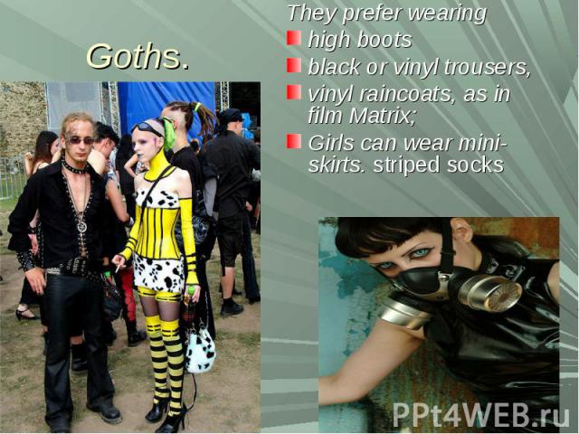 Goths.They prefer wearing high boots black or vinyl trousers, vinyl raincoats, as in film Matrix; Girls can wear mini-skirts. striped socks