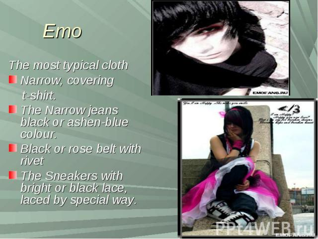 Emo The most typical clothNarrow, covering t-shirt.The Narrow jeans black or ashen-blue colour.Black or rose belt with rivetThe Sneakers with bright or black lace, laced by special way.
