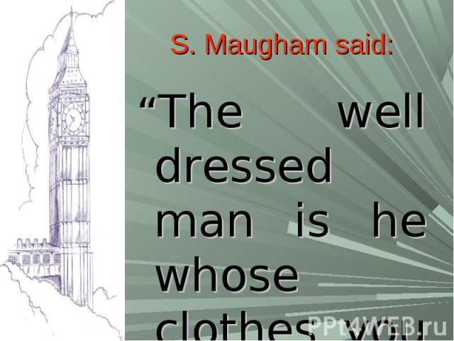 """S. Maugham said:""""The well dressed man is he whose clothes you never notice"""""""