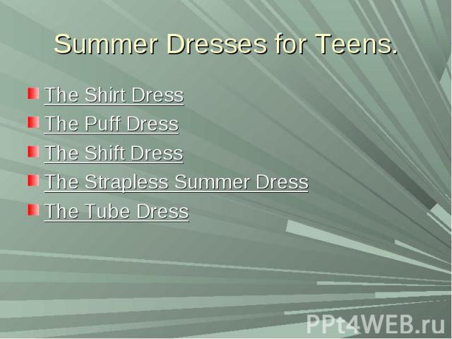 Summer Dresses for Teens.The Shirt DressThe Puff DressThe Shift DressThe Strapless Summer DressThe Tube Dress