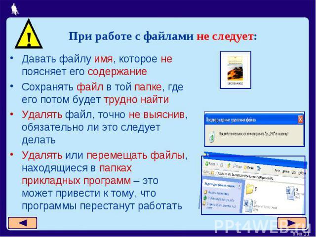 При работе с файлами не следует:Давать файлу имя, которое не поясняет его содержаниеСохранять файл в той папке, где его потом будет трудно найтиУдалять файл, точно не выяснив, обязательно ли это следует делатьУдалять или перемещать файлы, находящиес…