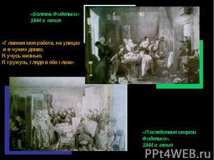 «Болезнь Фидельки»1844 г. сепия«Главная моя работа, на улицах и в чужих домах.Я