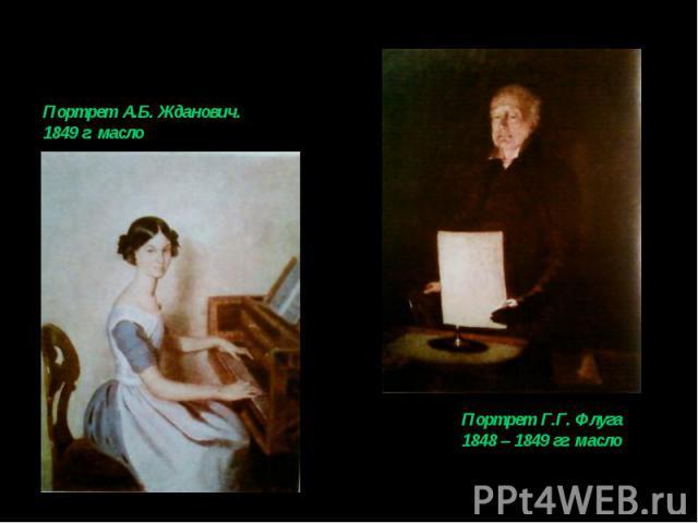 Портрет А.Б. Жданович.1849 г. маслоПортрет Г.Г. Флуга1848 – 1849 гг. масло