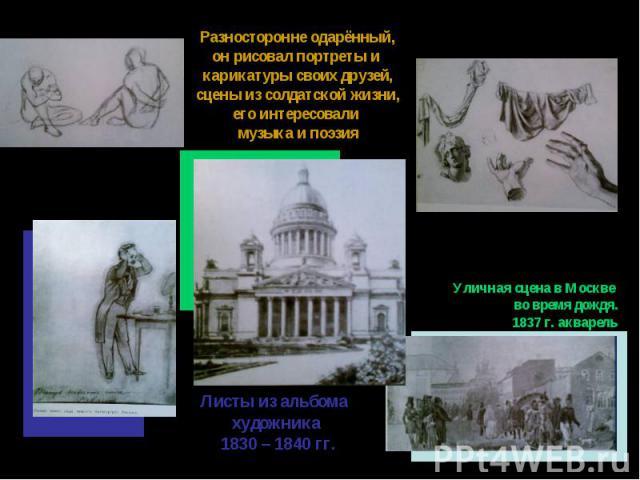 Разносторонне одарённый,он рисовал портреты и карикатуры своих друзей,сцены из солдатской жизни,его интересовали музыка и поэзияУличная сцена в Москве во время дождя.1837 г. акварельЛисты из альбома художника 1830 – 1840 гг.