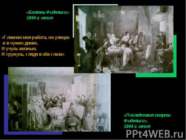 «Болезнь Фидельки»1844 г. сепия«Главная моя работа, на улицах и в чужих домах.Я учусь жизнью.Я тружусь, глядя в оба глаза»«Последствия смертиФидельки». 1844 г. сепия