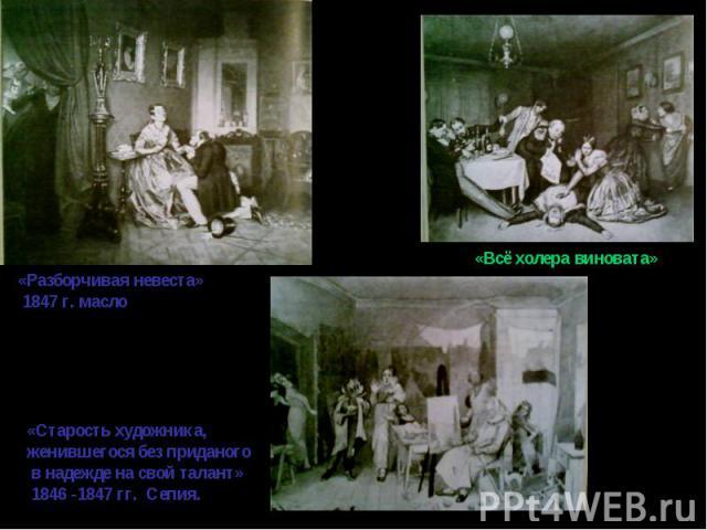 «Разборчивая невеста» 1847 г. масло«Старость художника, женившегося без приданого в надежде на свой талант» 1846 -1847 гг. Сепия.