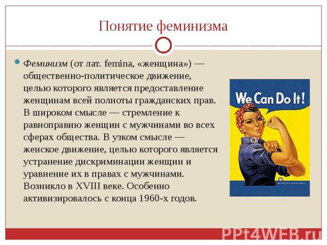 Понятие феминизмаФеминизм (от лат. femina, «женщина») — общественно-политическое движение, целью которого является предоставление женщинам всей полноты гражданских прав. В широком смысле — стремление к равноправию женщин с мужчинами во всех сферах о…