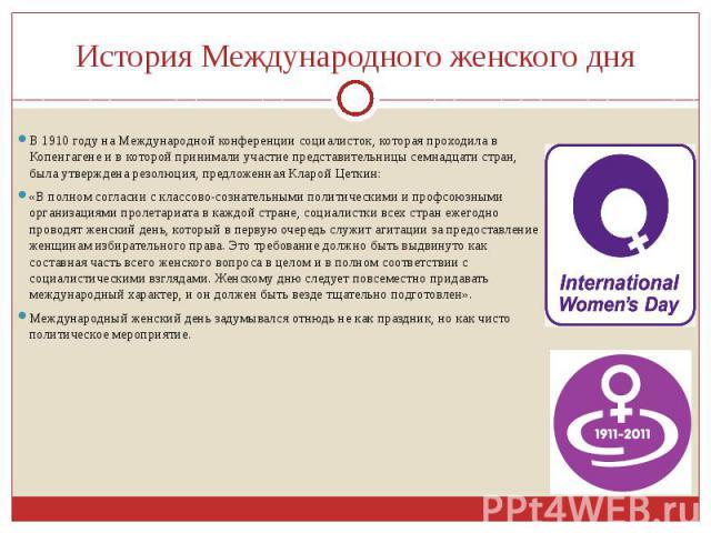 История Международного женского дняВ 1910 году на Международной конференции социалисток, которая проходила в Копенгагене и в которой принимали участие представительницы семнадцати стран, была утверждена резолюция, предложенная Кларой Цеткин:«В полно…