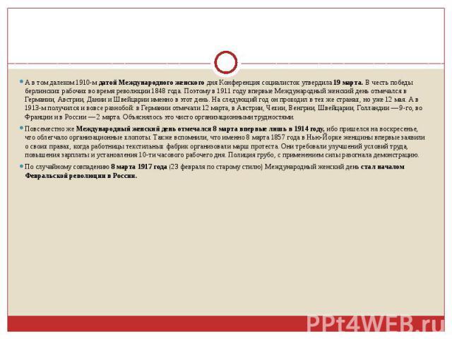 А в том далеком 1910-мдатой Международного женского дня Конференция социалисток утвердила 19 марта.В честь победы берлинских рабочих во время революции 1848 года. Поэтому в 1911 году впервые Международный женский день отмечался в Германии, Австрии…