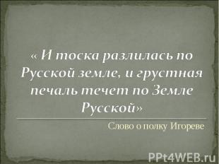« И тоска разлилась по Русской земле, и грустная печаль течет по Земле Русской»