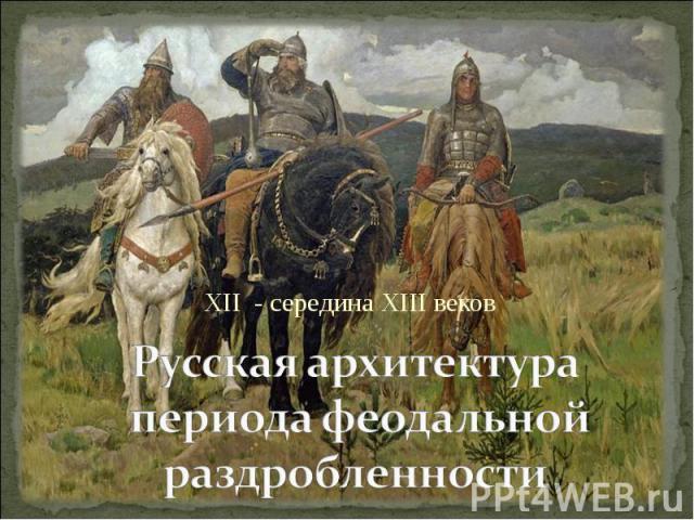 XII - середина XIII веков Русская архитектура периода феодальной раздробленности