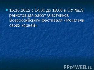 16.10.2012 с 14.00 до 18.00 в ОУ №13 регистрация работ участников Всероссийского