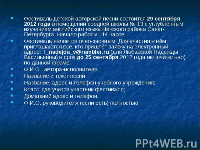 Фестиваль детской авторской песни состоится 29 сентября 2012 года в помещении средней школы № 13 с углублённым изучением английского языка Невского района Санкт-Петербурга. Начало работы: 14 часов.Фестиваль является очно-заочным. Для участия в нём п…