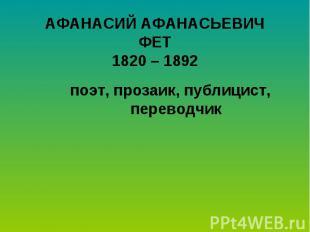 АФАНАСИЙ АФАНАСЬЕВИЧФЕТ1820 – 1892поэт, прозаик, публицист, переводчик