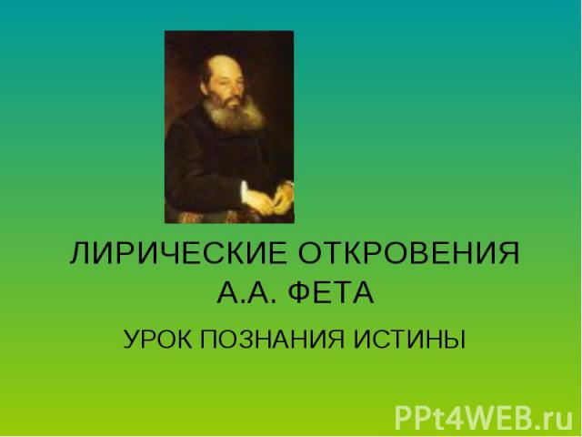 ЛИРИЧЕСКИЕ ОТКРОВЕНИЯ А.А. ФЕТА УРОК ПОЗНАНИЯ ИСТИНЫ