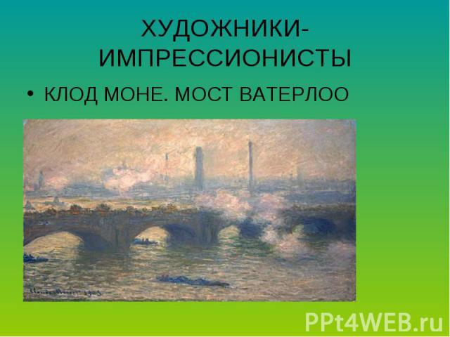 ХУДОЖНИКИ-ИМПРЕССИОНИСТЫКЛОД МОНЕ. МОСТ ВАТЕРЛОО