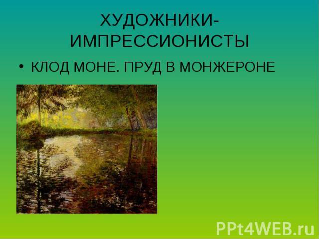 ХУДОЖНИКИ-ИМПРЕССИОНИСТЫКЛОД МОНЕ. ПРУД В МОНЖЕРОНЕ