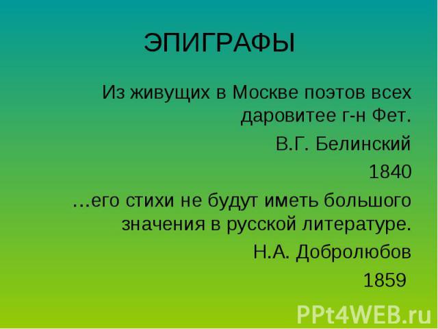 ЭПИГРАФЫИз живущих в Москве поэтов всех даровитее г-н Фет.В.Г. Белинский1840…его стихи не будут иметь большого значения в русской литературе.Н.А. Добролюбов1859