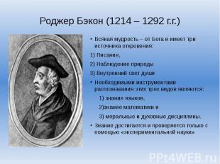 Роджер Бэкон (1214 – 1292 г.г.)Всякая мудрость – от Бога и имеет три источника о