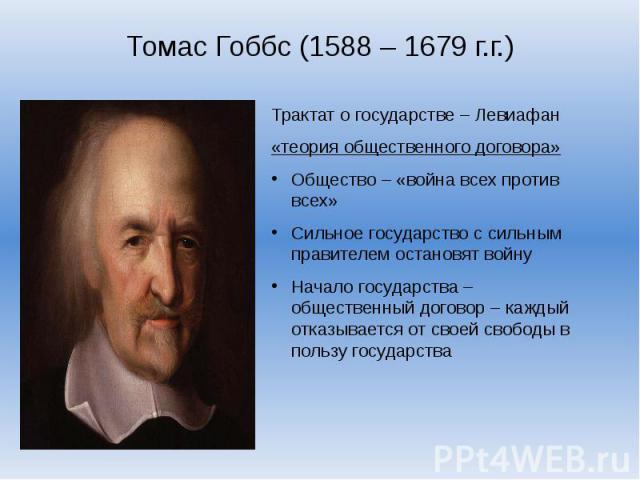 Томас Гоббс (1588 – 1679 г.г.)Трактат о государстве – Левиафан«теория общественного договора»Общество – «война всех против всех»Сильное государство с сильным правителем остановят войнуНачало государства – общественный договор – каждый отказывается о…