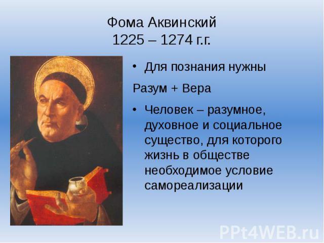 Фома Аквинский1225 – 1274 г.г.Для познания нужны Разум + ВераЧеловек – разумное, духовное и социальное существо, для которого жизнь в обществе необходимое условие самореализации