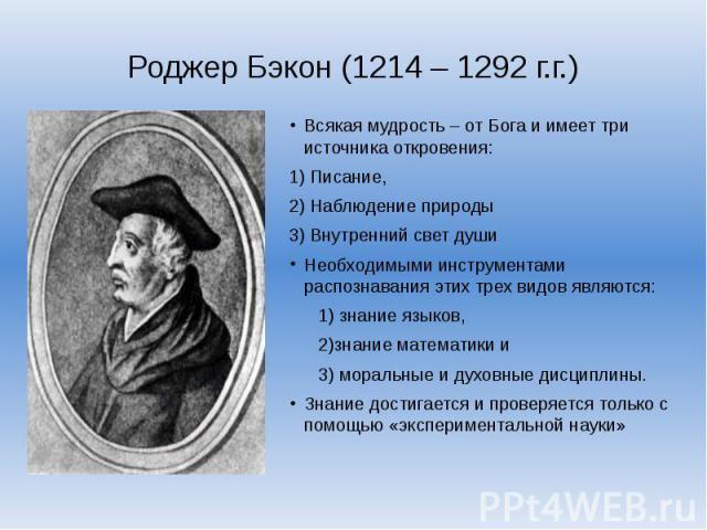 Роджер Бэкон (1214 – 1292 г.г.)Всякая мудрость – от Бога и имеет три источника откровения: 1) Писание, 2) Наблюдение природы 3) Внутренний свет душиНеобходимыми инструментами распознавания этих трех видов являются: 1) знание языков, 2)знание математ…