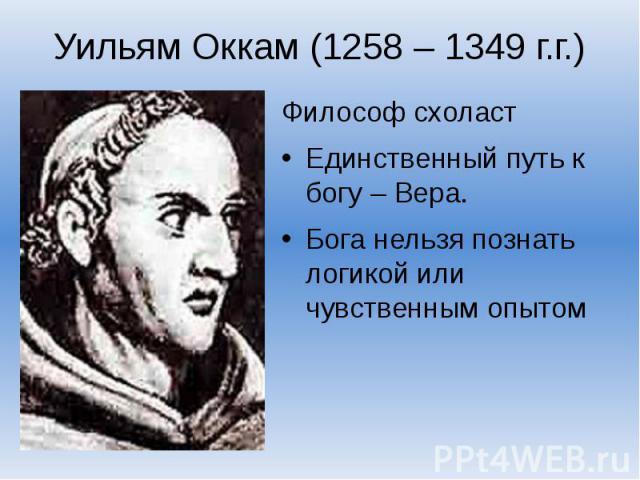 Уильям Оккам (1258 – 1349 г.г.)Философ схоластЕдинственный путь к богу – Вера.Бога нельзя познать логикой или чувственным опытом