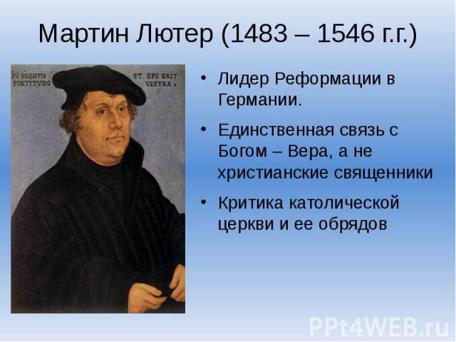 Мартин Лютер (1483 – 1546 г.г.)Лидер Реформации в Германии.Единственная связь с Богом – Вера, а не христианские священникиКритика католической церкви и ее обрядов