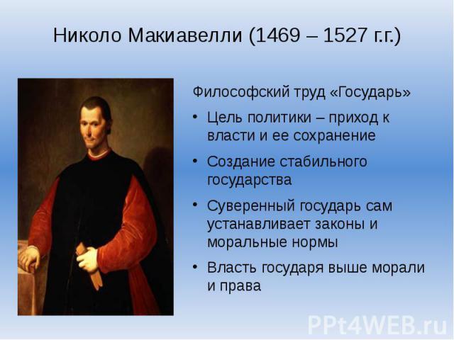 Николо Макиавелли (1469 – 1527 г.г.)Философский труд «Государь»Цель политики – приход к власти и ее сохранениеСоздание стабильного государстваСуверенный государь сам устанавливает законы и моральные нормыВласть государя выше морали и права