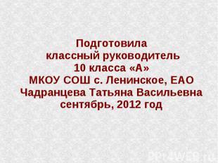 Подготовила классный руководитель 10 класса «А» МКОУ СОШ с. Ленинское, ЕАО Чадра