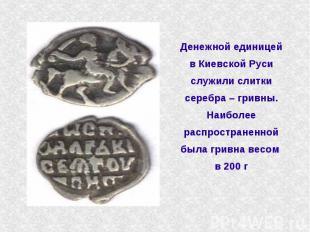 Денежной единицей в Киевской Руси служили слитки серебра – гривны. Наиболее расп