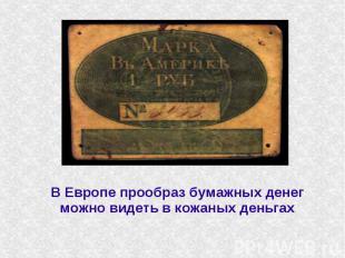 В Европе прообраз бумажных денег можно видеть в кожаных деньгах