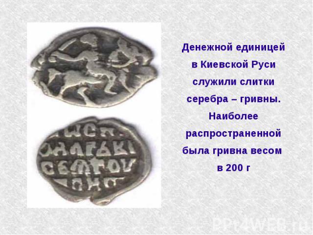 Денежной единицей в Киевской Руси служили слитки серебра – гривны. Наиболее распространенной была гривна весом в 200 г
