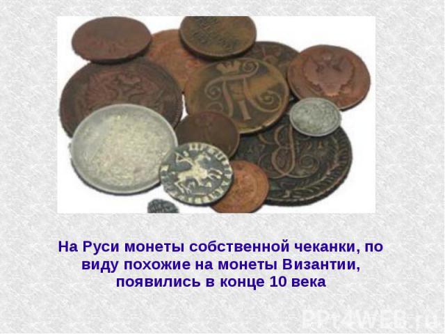 На Руси монеты собственной чеканки, по виду похожие на монеты Византии, появились в конце 10 века