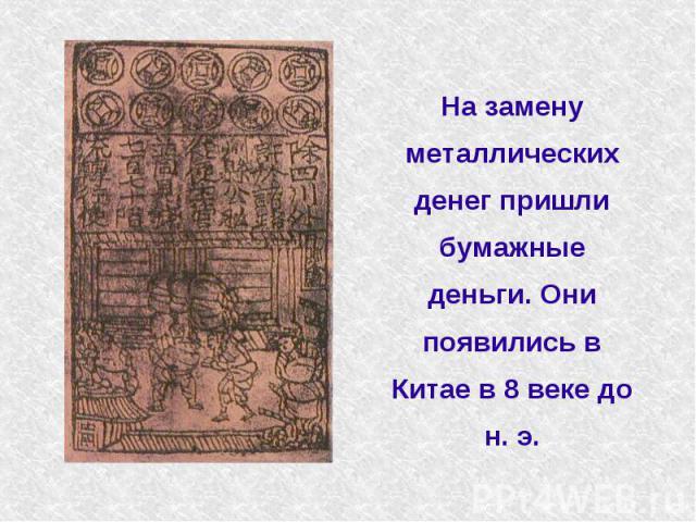 На замену металлических денег пришли бумажные деньги. Они появились в Китае в 8 веке до н. э.